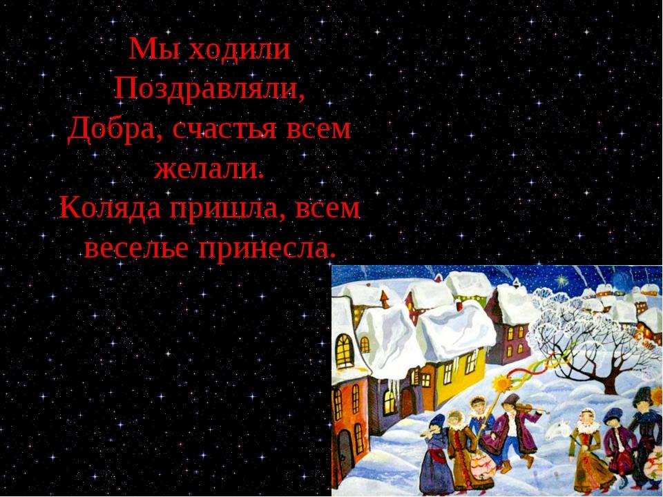 Мы ходили Поздравляли, Добра, счастья всем желали. Коляда пришла, всем весель...