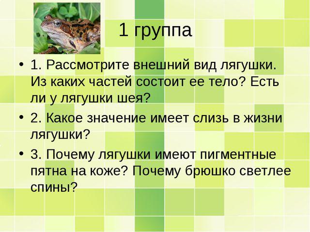 1 группа 1. Рассмотрите внешний вид лягушки. Из каких частей состоит ее тело?...