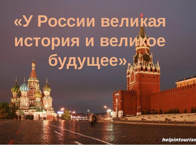 «У России великая история и великое будущее».