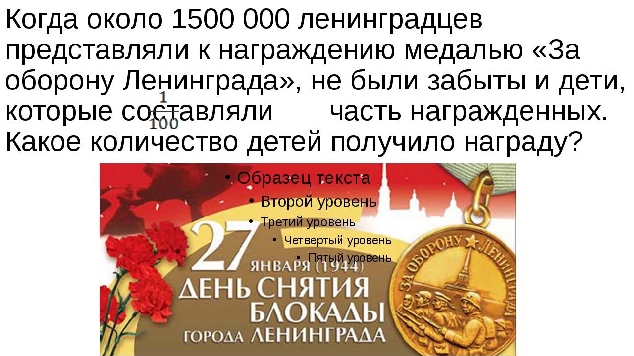 Когда около 1500 000 ленинградцев представляли к награждению медалью «За обор...