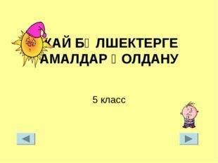 ЖАЙ БӨЛШЕКТЕРГЕ АМАЛДАР ҚОЛДАНУ 5 класс