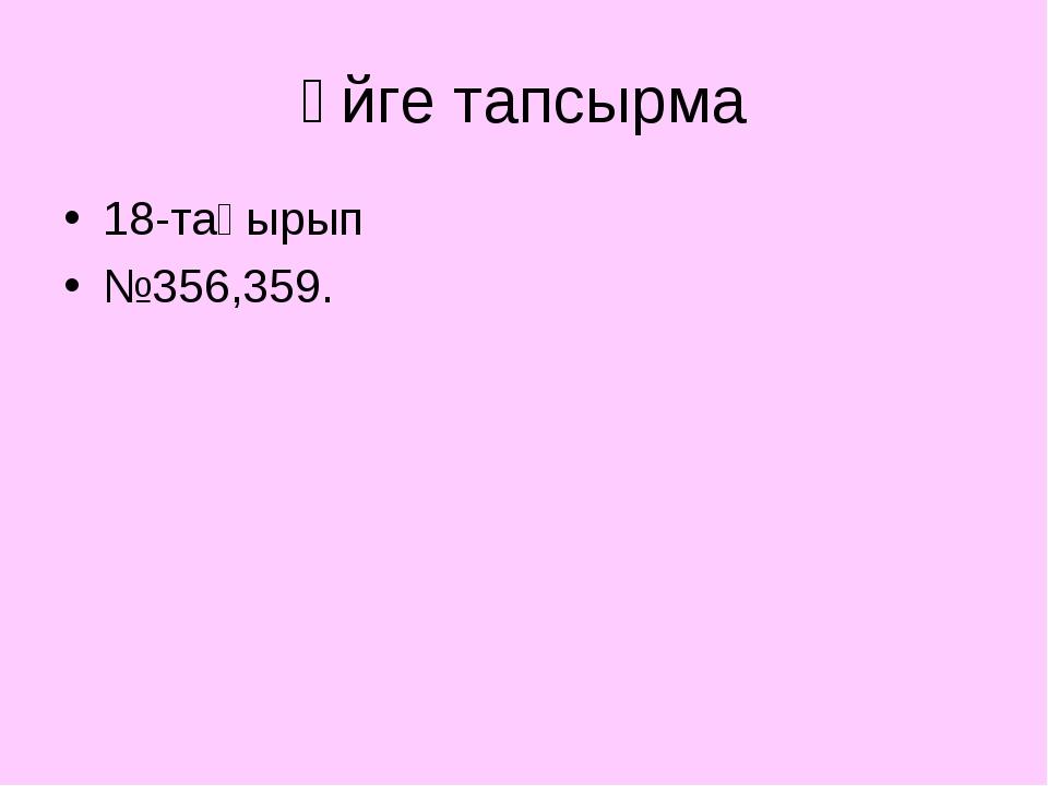 Үйге тапсырма 18-тақырып №356,359.