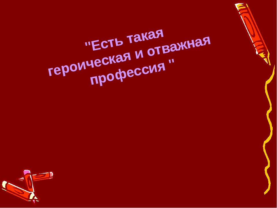 """""""Есть такая героическая и отважная профессия """""""