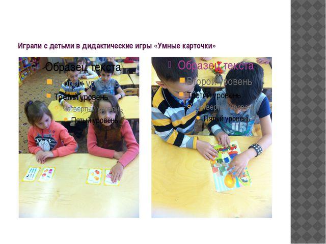 Играли с детьми в дидактические игры «Умные карточки»