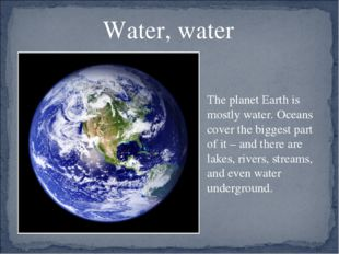 Water, water The planet Earth is mostly water. Oceans cover the biggest part