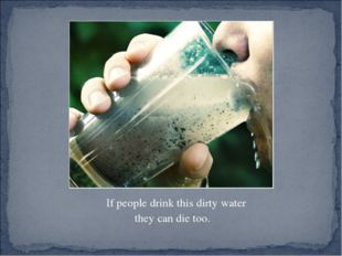 If people drink this dirty water they can die too.