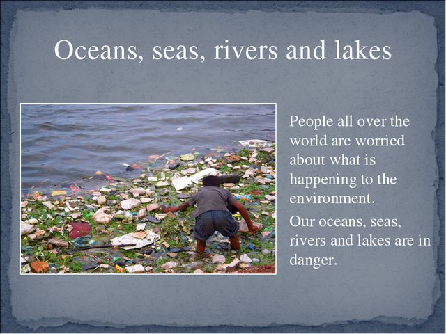 Oceans, seas, rivers and lakes People all over the world are worried about w...