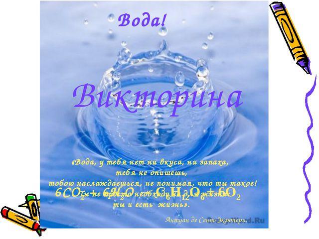 Вода! Викторина 6CO2 + 6H2O → C6H12O6 + 6O2 «Вода, у тебя нет ни вкуса, ни за...