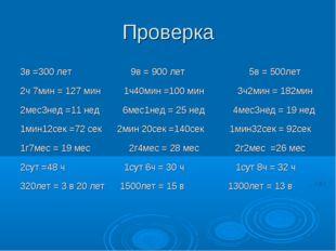 Проверка 3в =300 лет 9в = 900 лет 5в = 500лет 2ч 7мин = 127 мин 1ч40мин =100