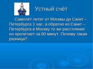 Устный счёт Самолёт летит от Москвы до Санкт – Петербурга 1 час, а обратно и