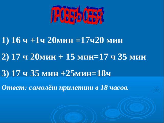 1) 16 ч +1ч 20мин =17ч20 мин 2) 17 ч 20мин + 15 мин=17 ч 35 мин 3) 17 ч 35 ми...
