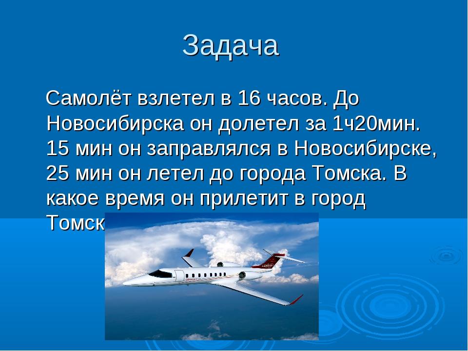 Задача Самолёт взлетел в 16 часов. До Новосибирска он долетел за 1ч20мин. 15...