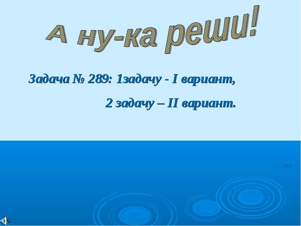 Задача № 289: 1задачу - I вариант, 2 задачу – II вариант.
