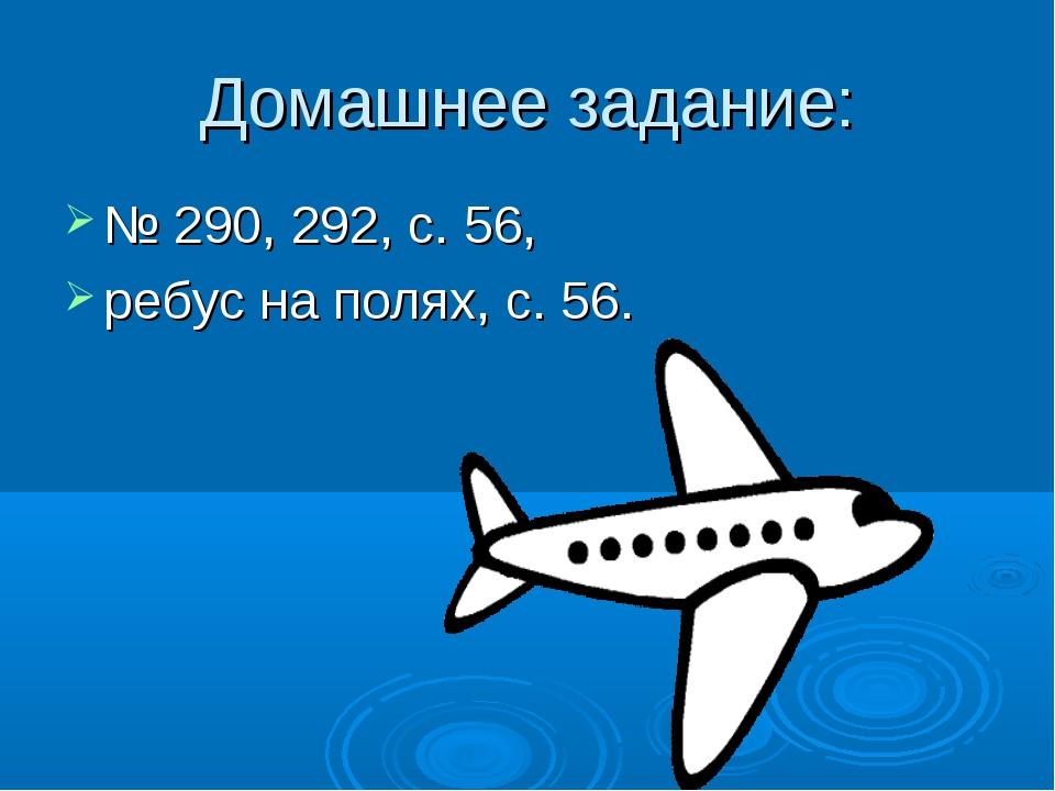 Домашнее задание: № 290, 292, с. 56, ребус на полях, с. 56.