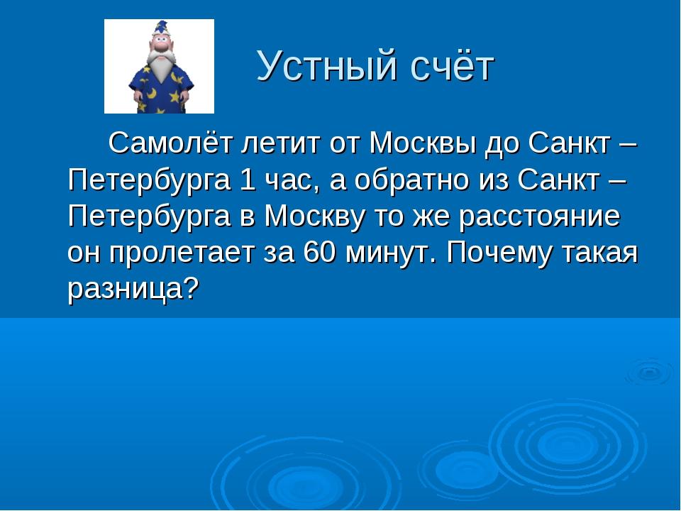 Устный счёт Самолёт летит от Москвы до Санкт – Петербурга 1 час, а обратно и...