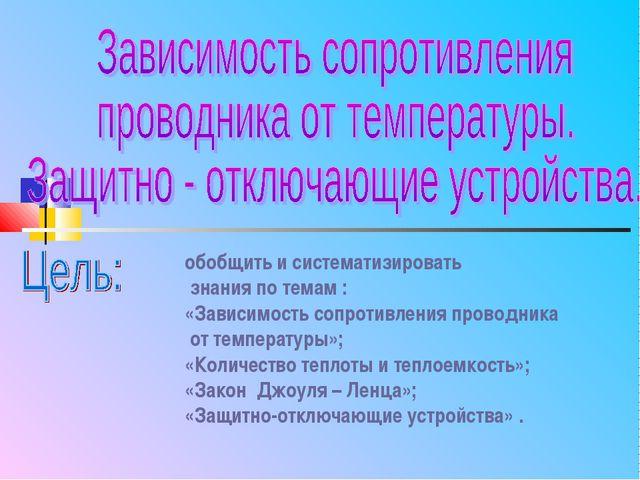 обобщить и систематизировать знания по темам : «Зависимость сопротивления про...
