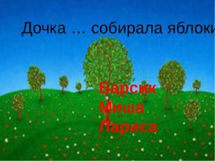 Дочка … собирала яблоки. Барсик Миша Лариса