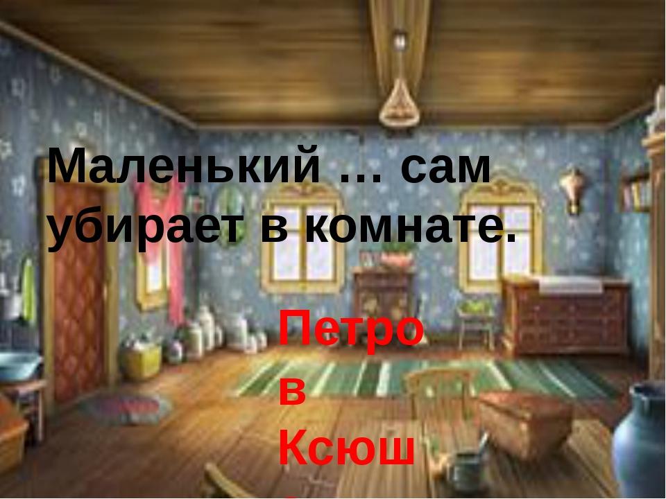 Маленький … сам убирает в комнате. Петров Ксюша Алёша