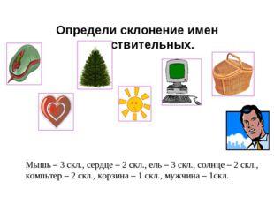 Определи склонение имен существительных. Мышь – 3 скл., сердце – 2 скл., ель