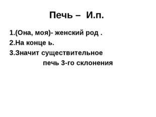 Печь – И.п. (Она, моя)- женский род . На конце ь. Значит существительное печь