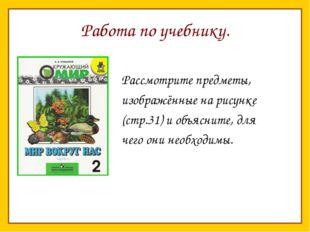 Работа по учебнику. Рассмотрите предметы, изображённые на рисунке (стр.31) и