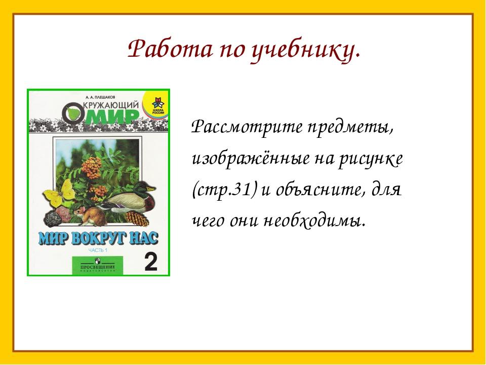 Работа по учебнику. Рассмотрите предметы, изображённые на рисунке (стр.31) и...