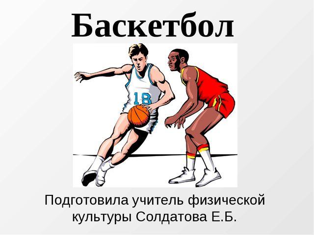Подготовила учитель физической культуры Солдатова Е.Б. Баскетбол