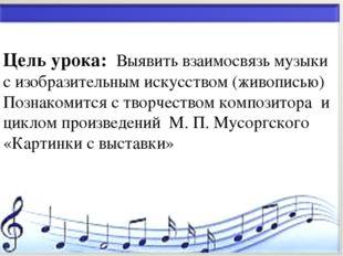 * Цель урока: Выявить взаимосвязь музыки с изобразительным искусством (живопи