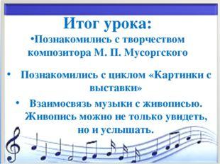 * Итог урока: Познакомились с творчеством композитора М. П. Мусоргского Позна