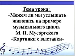 * Тема урока: «Можем ли мы услышать живопись на примере музыкального цикла М.