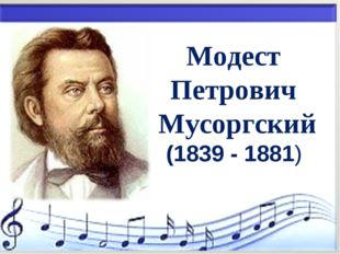 * Модест Петрович Мусоргский (1839 - 1881)