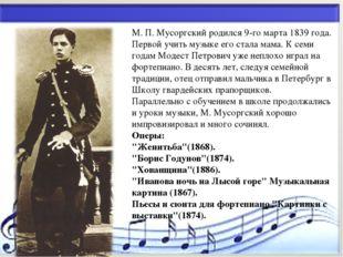 * М. П. Мусоргский родился 9-го марта 1839 года. Первой учить музыке его стал