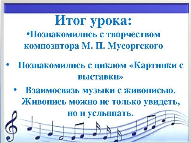 * Итог урока: Познакомились с творчеством композитора М. П. Мусоргского Позна...