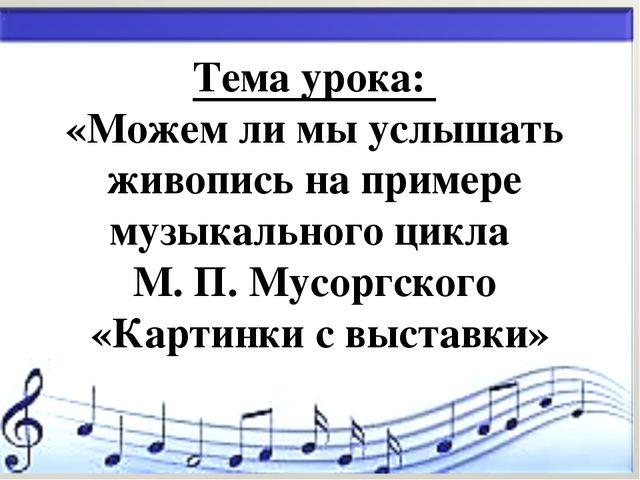 * Тема урока: «Можем ли мы услышать живопись на примере музыкального цикла М....