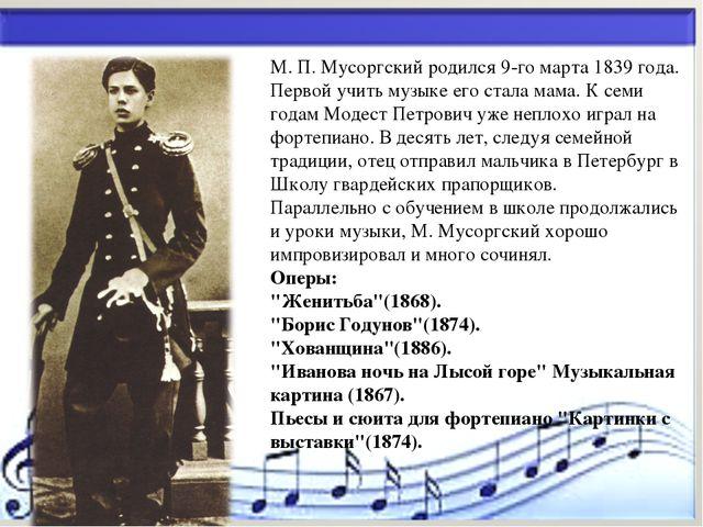 * М. П. Мусоргский родился 9-го марта 1839 года. Первой учить музыке его стал...