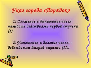 Указ города «Порядок» 1) Сложение и вычитание чисел называть действиями перво
