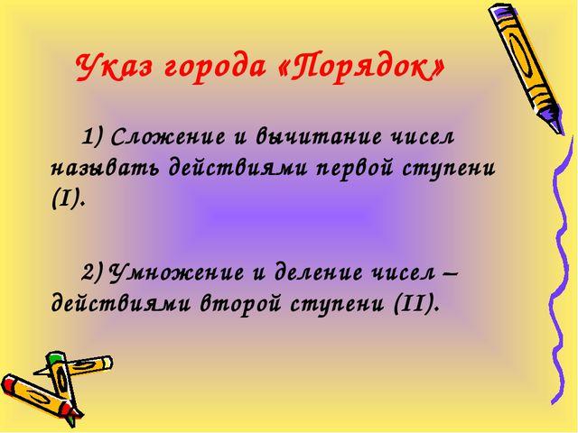Указ города «Порядок» 1) Сложение и вычитание чисел называть действиями перво...