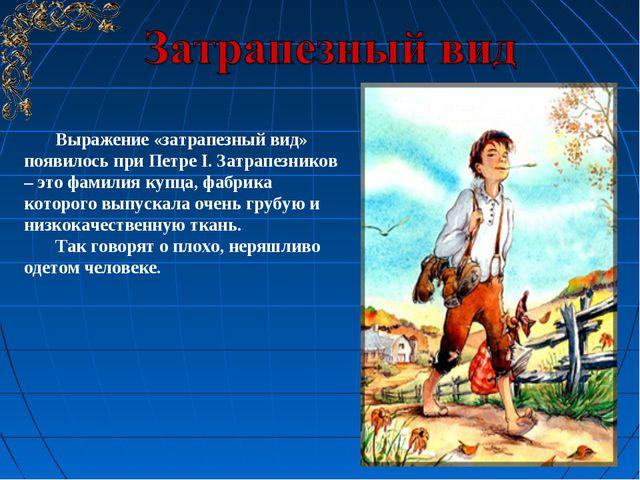 Выражение «затрапезный вид» появилось при Петре I. Затрапезников – это фамили...