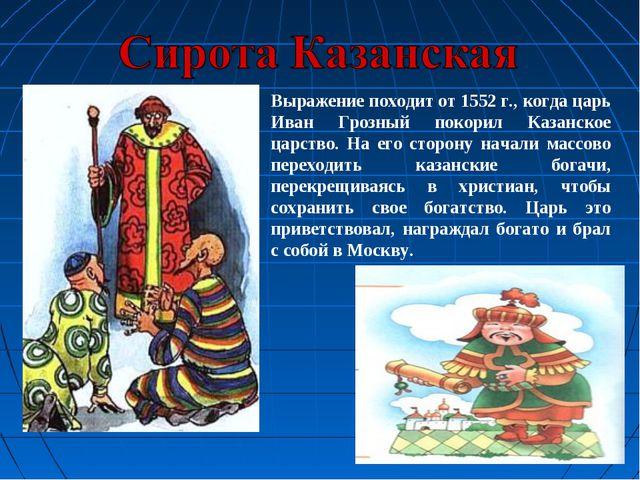 Выражение походит от 1552 г., когда царь Иван Грозный покорил Казанское царст...