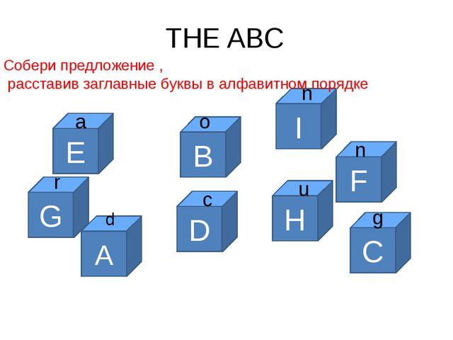THE ABC A d D c B o F n E a G r C g H u I n Собери предложение , расставив за...