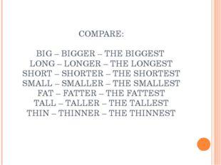 COMPARE: BIG – BIGGER – THE BIGGEST LONG – LONGER – THE LONGEST SHORT – SHOR