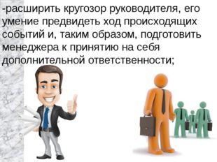 -расширить кругозор руководителя, его умение предвидеть ход происходящих собы
