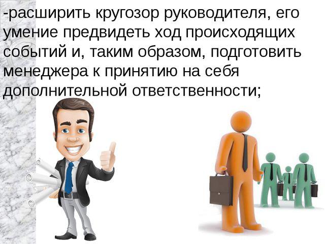 -расширить кругозор руководителя, его умение предвидеть ход происходящих собы...
