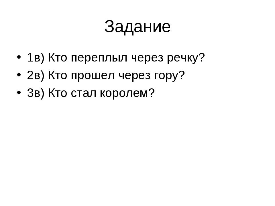 Задание 1в) Кто переплыл через речку? 2в) Кто прошел через гору? 3в) Кто стал...