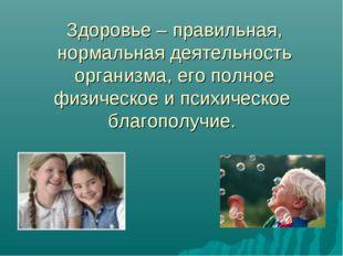 Здоровье – правильная, нормальная деятельность организма, его полное физическ