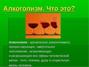 Алкоголизм. Что это? Алкоголизм - хроническое (неизлечимое), прогрессирующее,