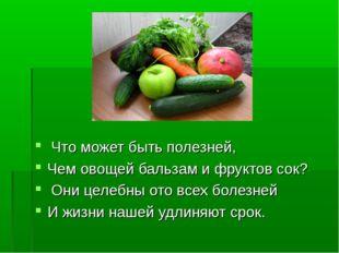 Что может быть полезней, Чем овощей бальзам и фруктов сок? Они целебны ото в