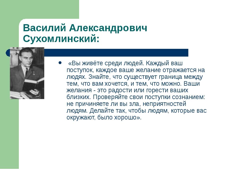 Василий Александрович Сухомлинский: «Вы живёте среди людей. Каждый ваш поступ...