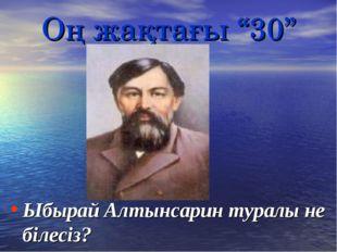 """Оң жақтағы """"30"""" Ыбырай Алтынсарин туралы не білесіз?"""