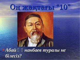 """Оң жақтағы """"10"""" Абай Құнанбаев туралы не білесіз?"""